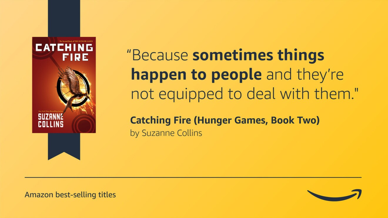"""A yellow image with the cover art for the Hunger Games Catching fire book on the left side. On the right side is a quote from the book that reads """"Because sometimes things happen to people and they're not equipped to deal with them."""" On the bottom left corner is a caption that reads """"Amazon best-selling titles"""" and the bottom right corner has the Amazon logo."""