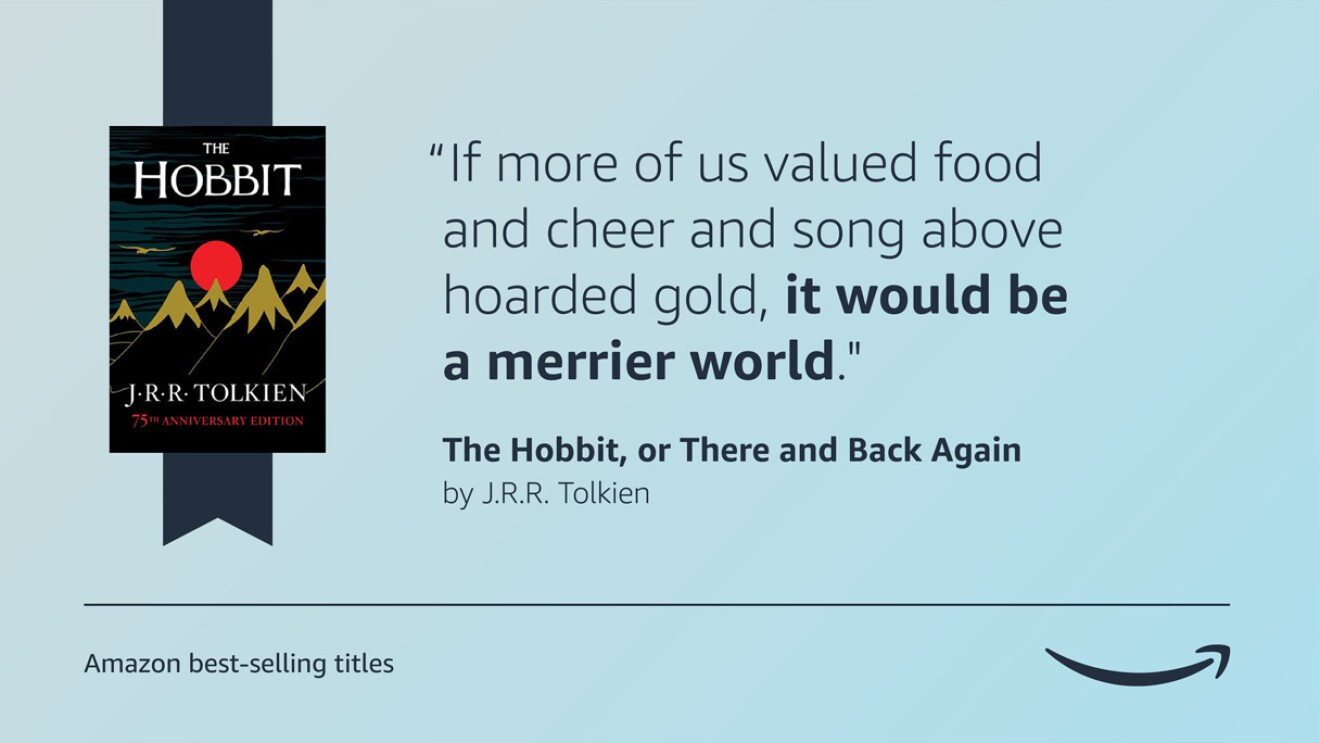 """A blue image that has the cover of the book The Hobbit on the left side of it and the quote """"""""If more of us valued food and cheer and song above hoarded gold, it would be a merrier world."""" on the right side. There is a caption below that says Amazon's best-selling titles and the Amazon logo is on the bottom right of the image."""
