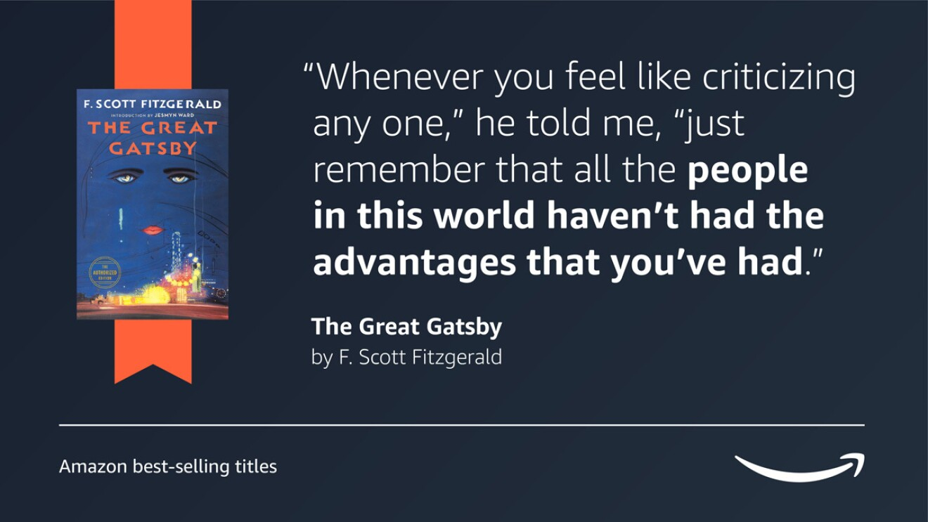 """A dark blue image with the book cover for The Great Gatsby on the left side of it. On the right side of the image is a quote from the book that reads """"Whenever you feel like criticizing any one,"""" he told me, """"just remember that all the people in this world haven't had the advantages that you've had."""" In the bottom right corner of the image is a caption that reads """"Amazon's best-selling titles"""" and the Amazon logo is in the bottom right corner."""