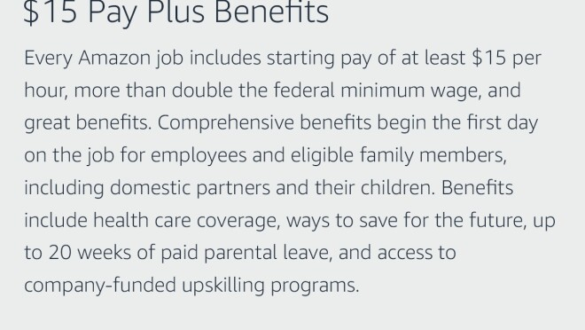 "Text graphic that says ""$15 Pay Plus Benefits: Every Amazon job includes starting pay of at least $15 per hour, more than double the federal minimum wage, and great benefits. Comprehensive benefits begin the first day on the job for employees and eligible family members, including domestic partners and their children. Benefits include health care coverage, ways to save for the future, up to 20 weeks of paid parental leave, and access to company-funded upskilling programs."""