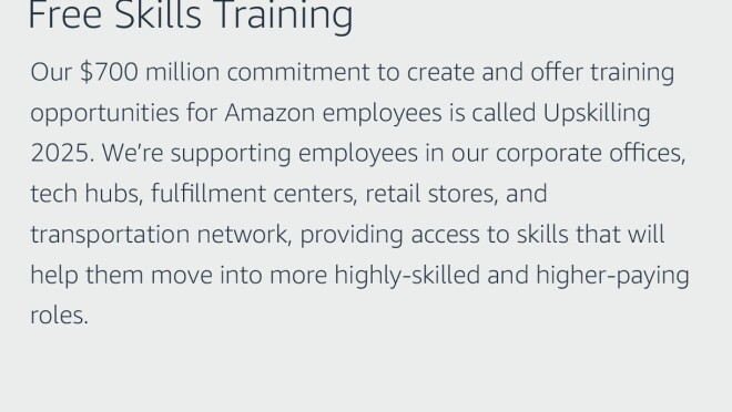 "Text graphic that says ""Free Skills Training: Our $700 million commitment to create and offer training opportunities for Amazon employees is called Upskilling 2025. We're supporting employees in our corporate offices, tech hubs, fulfillment centers, retail stores, and transportation network, providing access to skills that will help them move into more highly-skilled and higher-paying roles."""