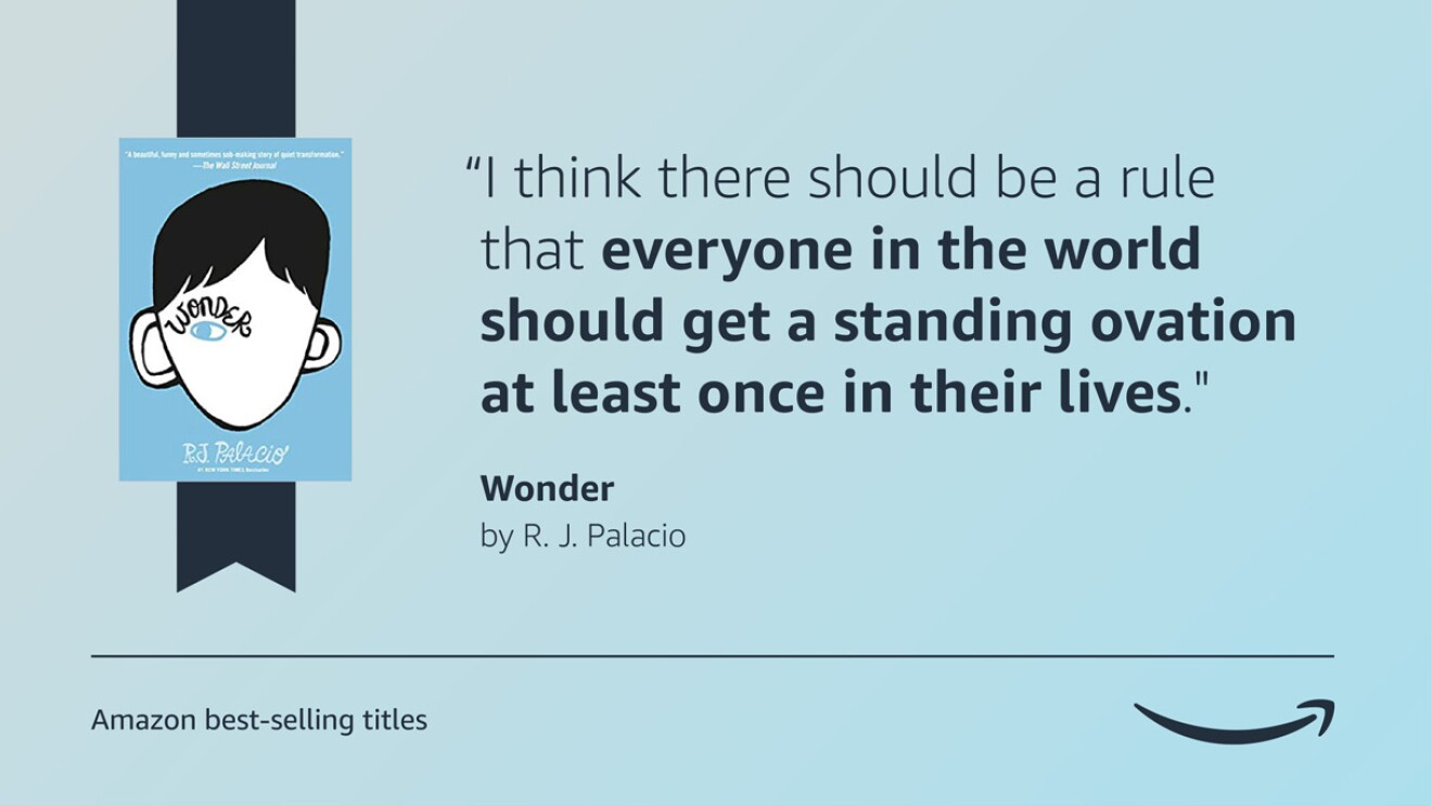 """A blue image with the cover of the book Wonder, on the left side of it. On the right side, there is a quote from the book that reads """"""""I think there should be a rule that everyone in the world should get a standing ovation at least once in their lives."""" A caption below all of this says """"Amazon's best-selling titles"""" and the Amazon logo is on the bottom right side of the graphic."""