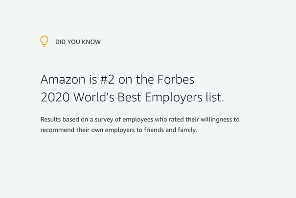 Did you know? Amazon is #2 on the Forbes World's Best Employers list for 2020 based on a survey of employees who rated their willingness to recommend their own employers to friends and family.