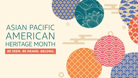 "An illustration with text that says ""Asian Pacific American Heritage Month, Be seen, be heard, belong."" To the right are circles with patterns"