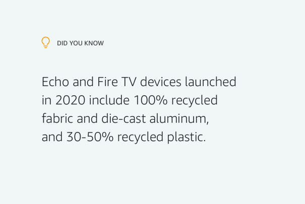 Did you know? Echo and Fire TV devices launched in 2020 include 100% recycled fabric and die-cast aluminum, and 30-50% recycled plastic.