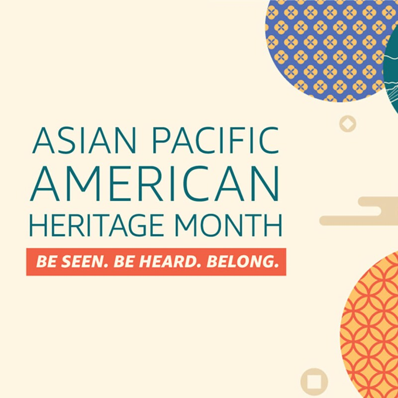 """An illustration with text that says """"Asian Pacific American Heritage Month, Be seen, be heard, belong."""" To the right are circles with patterns"""