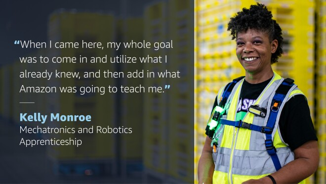 """A graphic with a photo of a woman wearing an amazon safety vest on the right side. On the left side of the graphic, a quote from her reads """"When I came here, my whole goals was to come in and utilize what I already knew, and then add in what Amazon was going to teach me."""" Quote credit below reads """"Kelly Monroe, Mechatronics and Robotics Apprenticeship."""""""