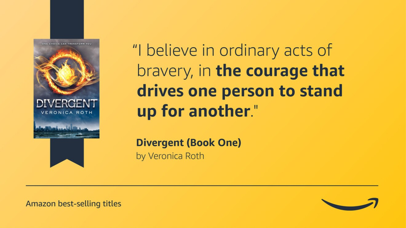 """A yellow image with the cover of the Divergent book on the left side. On the right side is a quote from the book that reads """"I believe in ordinary acts of bravery, in the courage that drives one person to stand up for another."""" There is a caption in the bottom left corner that says """"Amazon best-selling titles"""" and the Amazon logo is in the bottom right corner."""