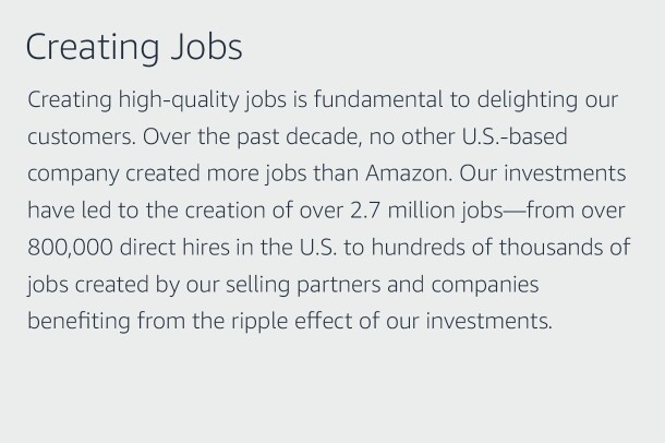 "Text graphic that says ""Creating Jobs: Creating high-quality jobs is fundamental to delighting our customers. Over the past decade, no other U.S.-based company created more jobs than Amazon. Our investments have led to the creation of over 2.7 million jobs—from over 800,000 direct hires in the U.S. to hundreds of thousands of jobs created by our selling partners and companies benefiting from the ripple effect of our investments."""