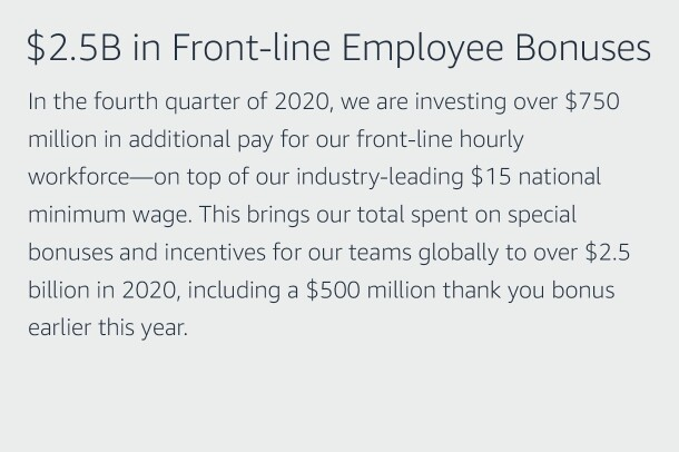 "Text graphic that says ""$2.5B in Front-line Employee Bonuses, We are investing over $750 million in additional pay for our front-line hourly workforce—in the fourth quarter of 2020—on top of our industry-leading $15 national minimum wage. This brings our total spent on special bonuses and incentives for our teams globally to over $2.5 billion in 2020, including a $500 million thank you bonus earlier this year."""