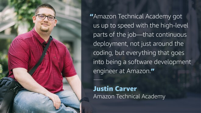 """A graphic image with a photo of a man smiling for a photo on the left side. On the right side, a quote from him reads """"Amazon Technical Academy got us up to speed with the high-level parts of the job--that continuous deployment, not just around the coding, but everything that goes into being a software development engineer at Amazon."""" The quote credit reads """"Just Carver, Amazon Technical Academy"""""""