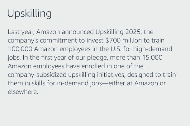 Text graphic that says: (Title - Upskilling) Last year, Amazon announced Upskilling 2025, the company's commitment to invest $700 million to train 100,000 Amazon employees in the U.S. for high-demand jobs. In the first year of our pledge, more than 15,000 Amazon employees have enrolled in one of the company-subsidized upskilling initiatives, designed to train them in skills for in-demand jobs—either at Amazon or elsewhere.