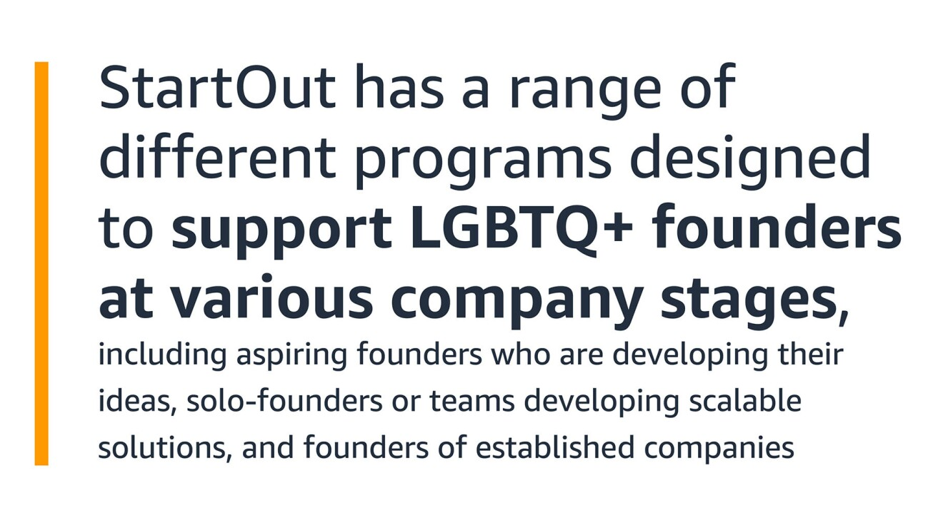 """A text graphic that says: """"StartOut has a range of different programs designed to support LGBTQ+ founders at various company stages, including aspiring founders who are developing their ideas, solo-founders or teams developing scalable solutions, and founders of established companies"""""""
