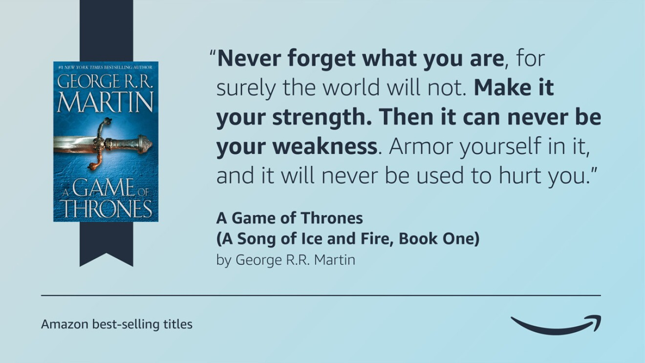 """A light blue image with the cover of the Game of Thrones book on the left side of it. On the right side of the graphic is a quote from the book that reads """"Never forget what you are, for surely the world will not. Make it your strength. Then it can never be your weakness. Armor yourself in it, and it will never be used to hurt you."""" The bottom left corner of the graphic has a caption that reads """"Amazon's best-selling titles"""" and the bottom right corner displays the Amazon logo."""