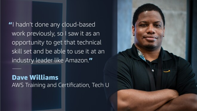 """A graphic with the image of a man smiling for a photo on the right side. On the left side, a quote from him reads """"I hadn't done any cloud-based work previously, so I saw it as an opportunity to get that technical skill set and be able to use it at an industry leader like Amazon."""" Quote credit is to Dave Williams, AWS Training and Certification, Tech, U"""